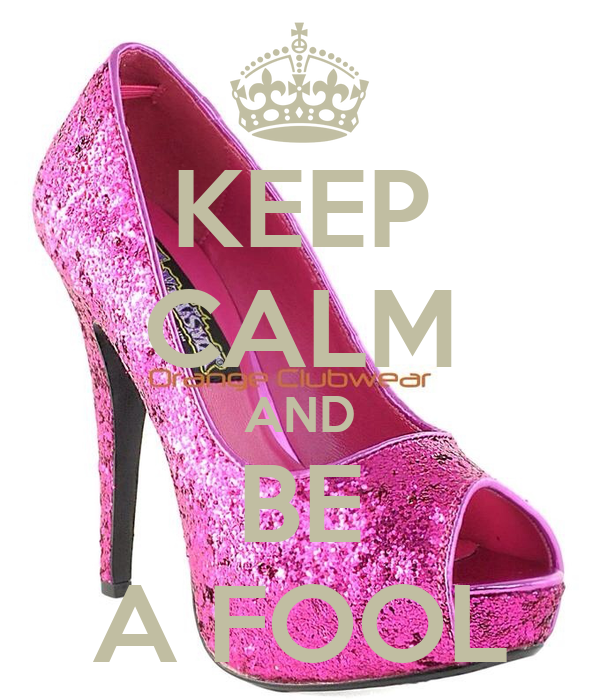 KEEP CALM AND BE A FOOL