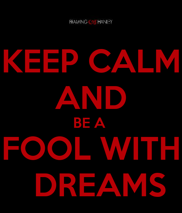 KEEP CALM AND BE A  FOOL WITH   DREAMS
