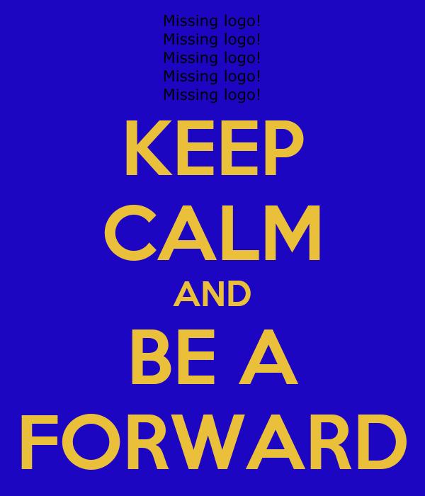 KEEP CALM AND BE A FORWARD