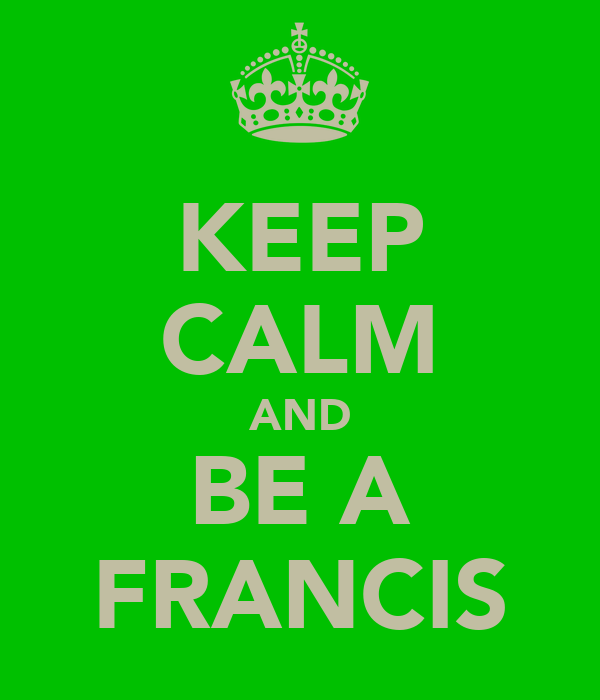 KEEP CALM AND BE A FRANCIS
