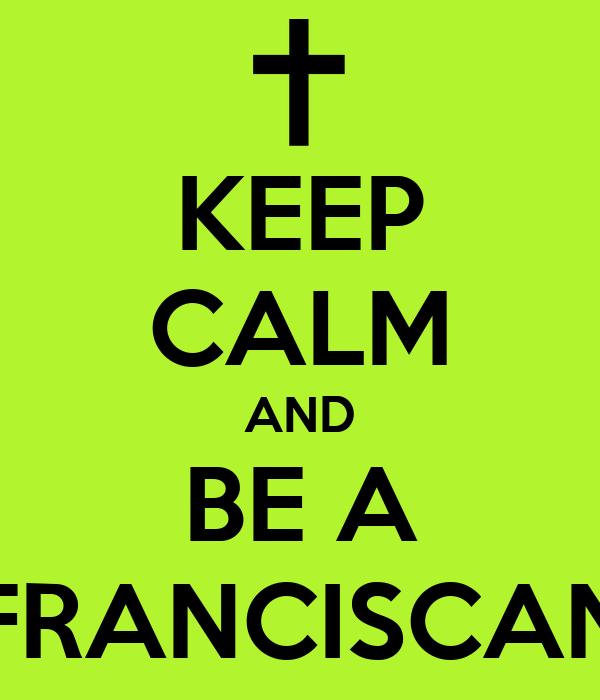 KEEP CALM AND BE A FRANCISCAN