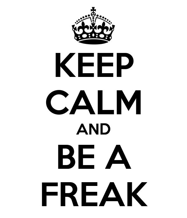 KEEP CALM AND BE A FREAK