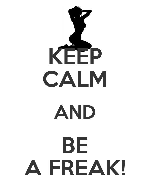 KEEP CALM AND BE A FREAK!
