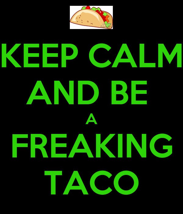 KEEP CALM AND BE  A FREAKING TACO