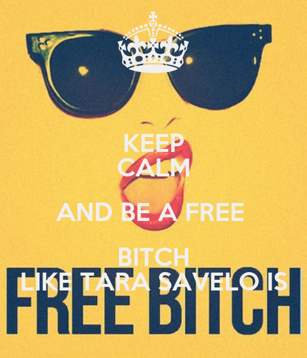 KEEP CALM AND BE A FREE  BITCH LIKE TARA SAVELO IS