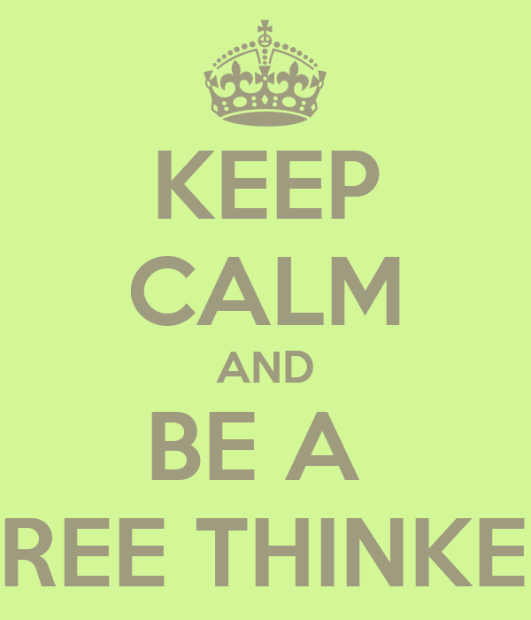 KEEP CALM AND BE A  FREE THINKER