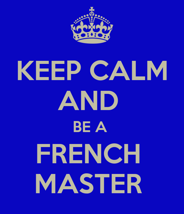KEEP CALM AND  BE A  FRENCH  MASTER