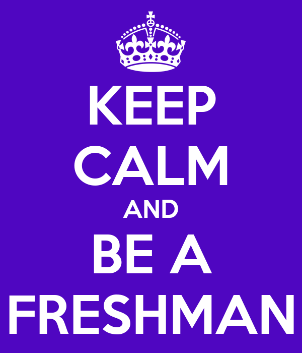 KEEP CALM AND BE A FRESHMAN