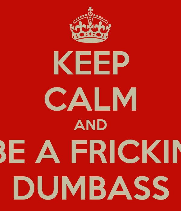 KEEP CALM AND BE A FRICKIN DUMBASS