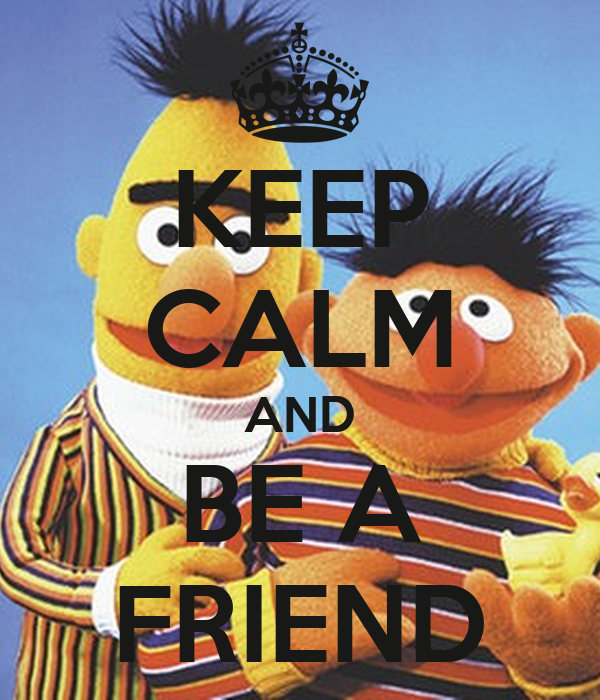 KEEP CALM AND BE A FRIEND