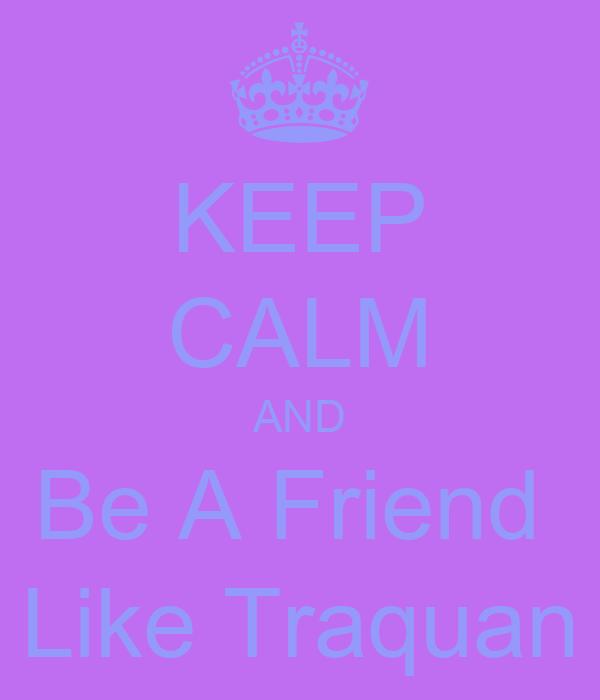 KEEP CALM AND Be A Friend  Like Traquan