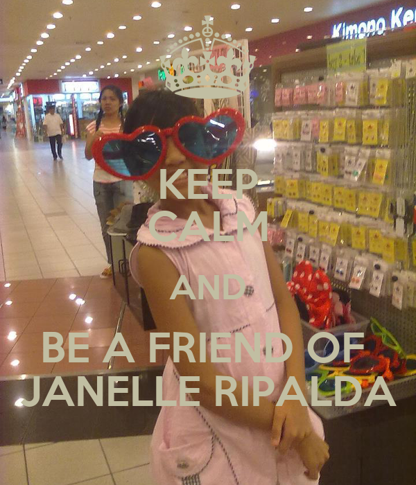 KEEP CALM AND BE A FRIEND OF  JANELLE RIPALDA