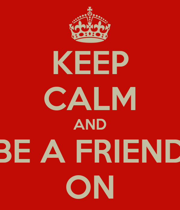 KEEP CALM AND BE A FRIEND ON