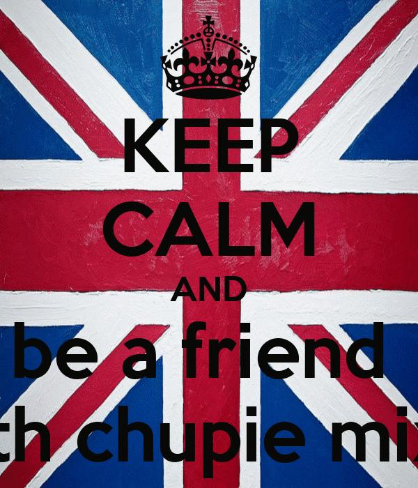 KEEP CALM AND be a friend  with chupie mixx