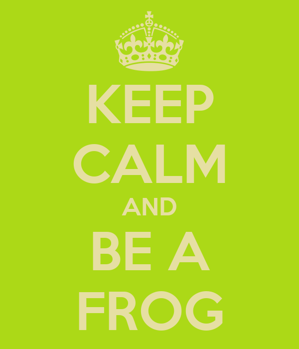 KEEP CALM AND BE A FROG