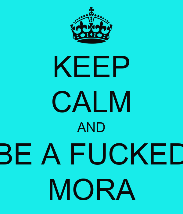 KEEP CALM AND BE A FUCKED MORA