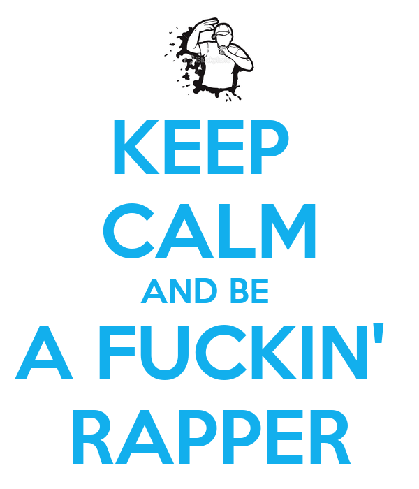 KEEP  CALM AND BE  A FUCKIN'  RAPPER