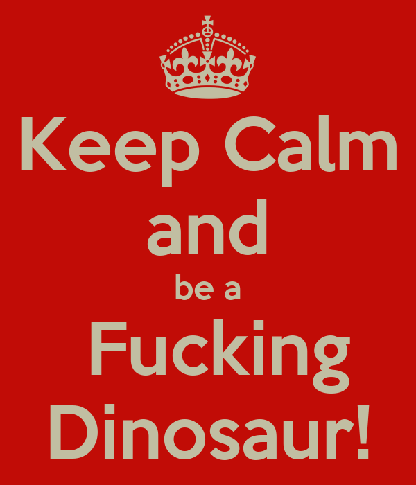 Keep Calm and be a  Fucking Dinosaur!