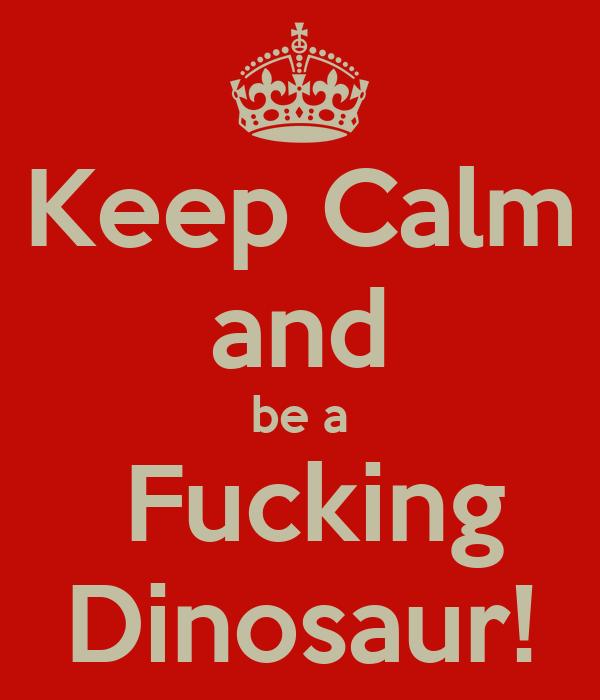 Keep Calm and be a  Fucking Dinosaur!