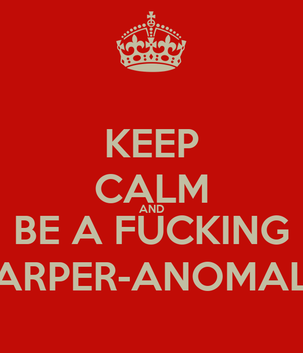 KEEP CALM AND BE A FUCKING HARPER-ANOMALY