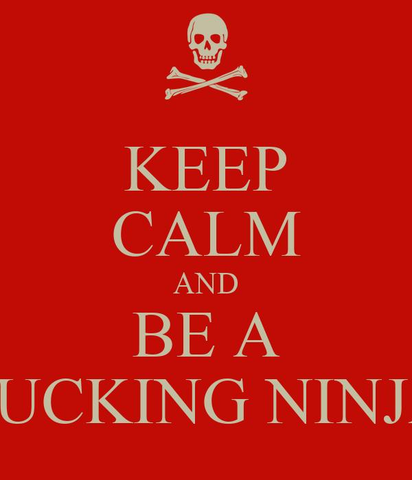 KEEP CALM AND BE A FUCKING NINJA
