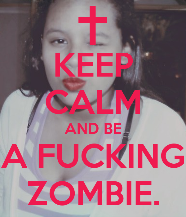 KEEP CALM AND BE A FUCKING ZOMBIE.