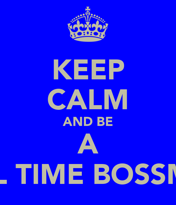 KEEP CALM AND BE A FULL TIME BOSSMAN