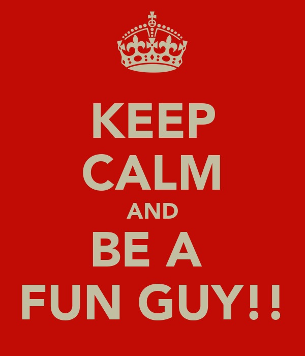 KEEP CALM AND BE A  FUN GUY!!