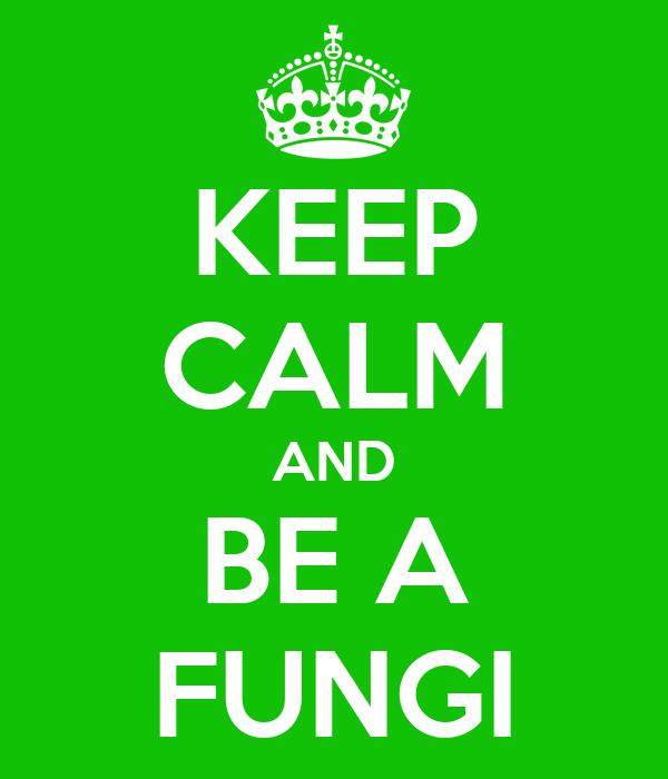 KEEP CALM AND BE A FUNGI