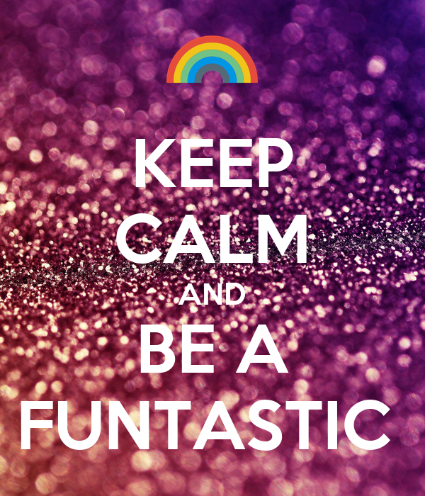 KEEP CALM AND BE A FUNTASTIC