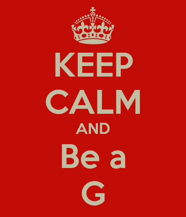 KEEP CALM AND Be a G