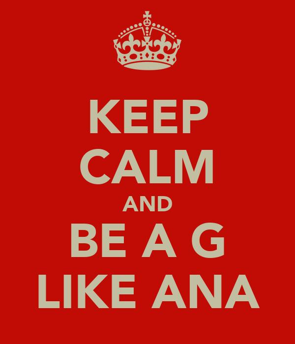 KEEP CALM AND BE A G LIKE ANA