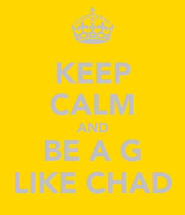 KEEP CALM AND BE A G LIKE CHAD