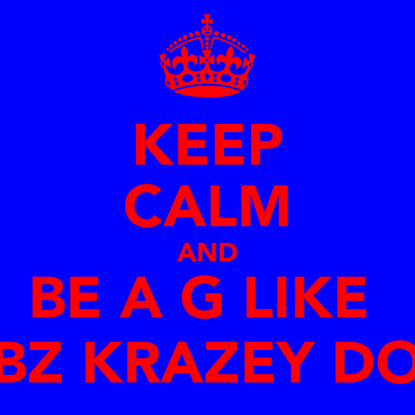 KEEP CALM AND BE A G LIKE  JIBZ KRAZEY DON