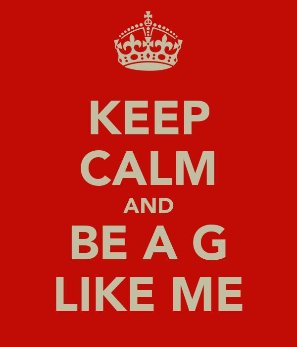KEEP CALM AND BE A G LIKE ME