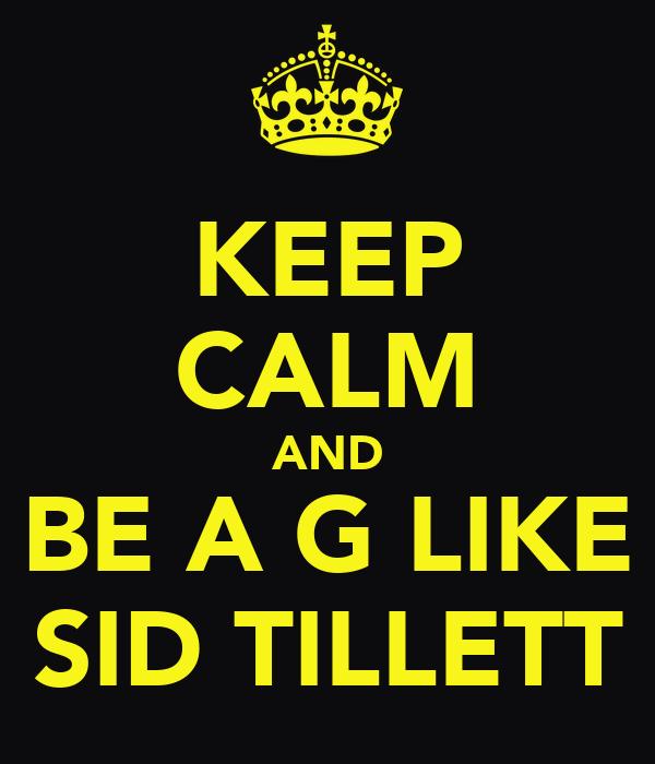 KEEP CALM AND BE A G LIKE SID TILLETT