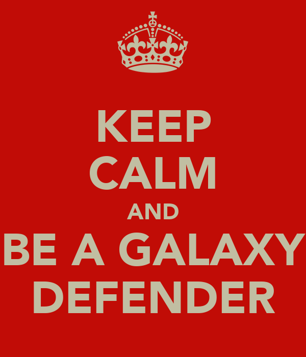 KEEP CALM AND BE A GALAXY DEFENDER
