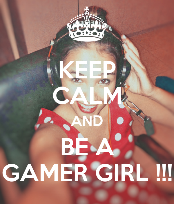 KEEP CALM AND BE A GAMER GIRL !!!