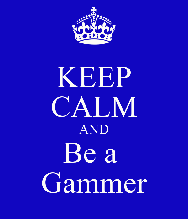 KEEP CALM AND Be a  Gammer