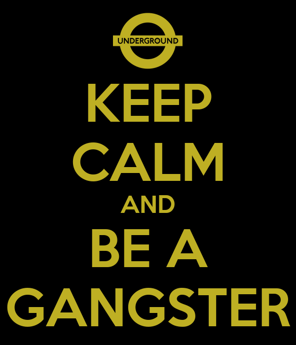 KEEP CALM AND BE A GANGSTER