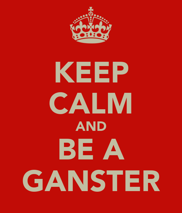 KEEP CALM AND BE A GANSTER