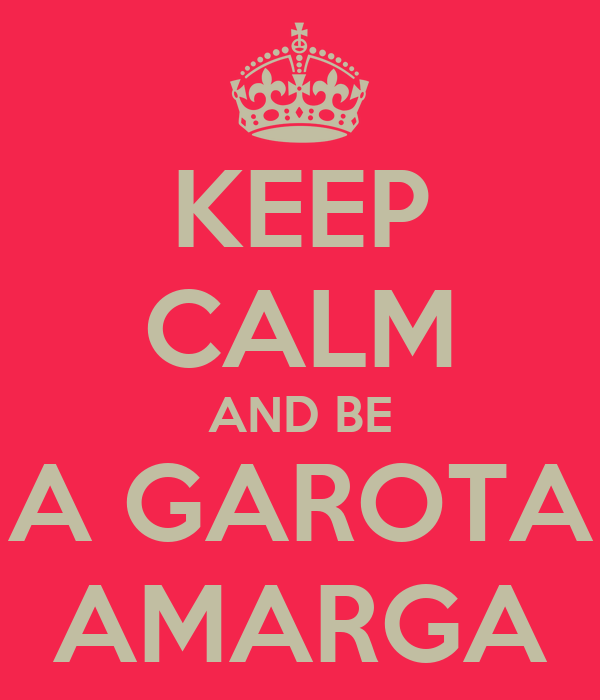 KEEP CALM AND BE A GAROTA AMARGA