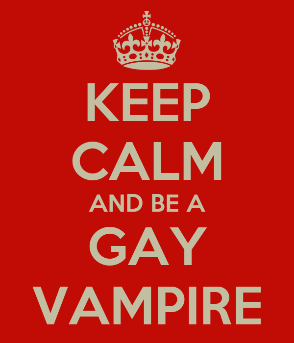 KEEP CALM AND BE A GAY VAMPIRE