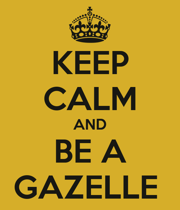 KEEP CALM AND BE A GAZELLE