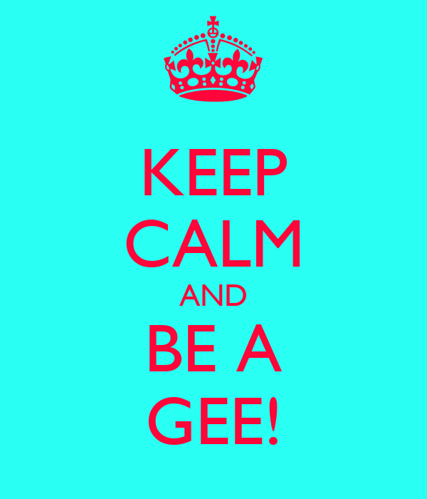 KEEP CALM AND BE A GEE!