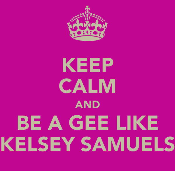 KEEP CALM AND BE A GEE LIKE KELSEY SAMUELS