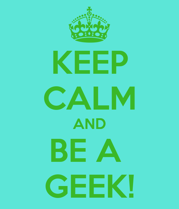 KEEP CALM AND BE A  GEEK!