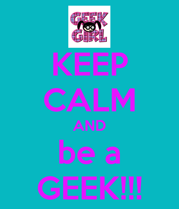 KEEP CALM AND be a GEEK!!!