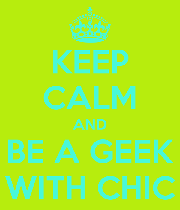 KEEP CALM AND BE A GEEK WITH CHIC