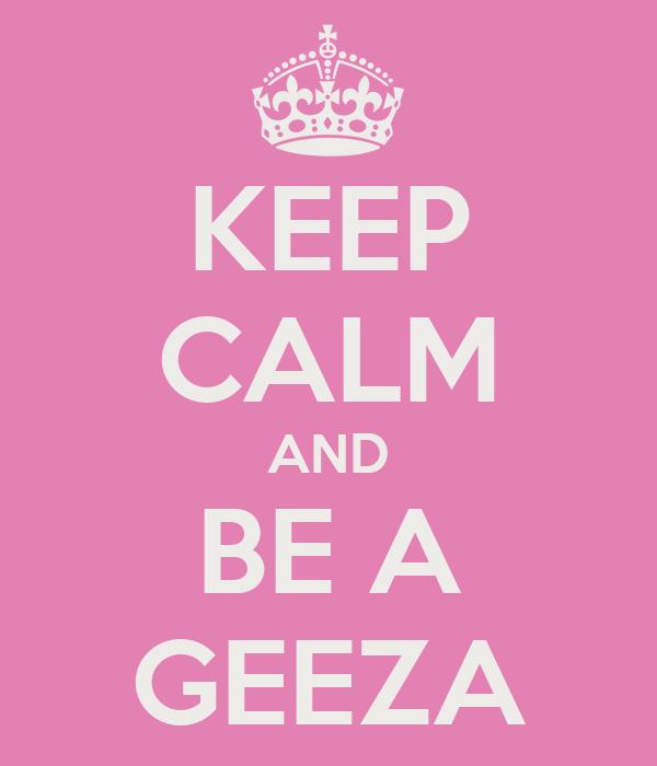 KEEP CALM AND BE A GEEZA